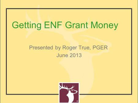 Getting ENF Grant Money Presented by Roger True, PGER June 2013.