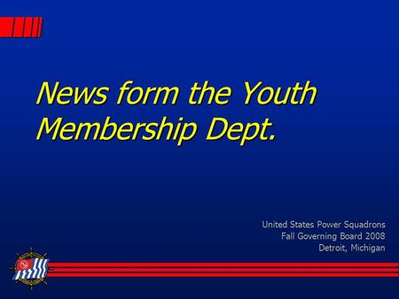 News form the Youth Membership Dept. United States Power Squadrons Fall Governing Board 2008 Detroit, Michigan.