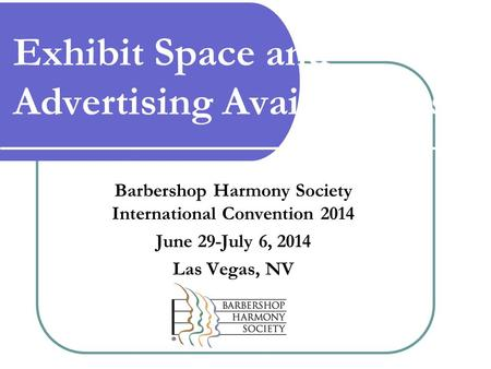 Exhibit Space and Advertising Availabilities Barbershop Harmony Society International Convention 2014 June 29-July 6, 2014 Las Vegas, NV.