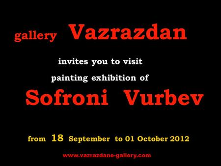Gallery Vazrazdan invites you to visit p ainting exhibition of Sofroni Vurbev from 18 September to 01 October 2012 www.vazrazdane-gallery.com.