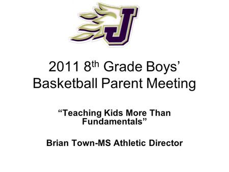 2011 8 th Grade Boys Basketball Parent Meeting Teaching Kids More Than Fundamentals Brian Town-MS Athletic Director.