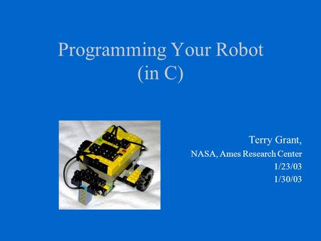 Programming Your Robot (in C) Terry Grant, NASA, Ames Research Center 1/23/03 1/30/03.