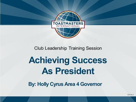 1311A.1 Club Leadership Training Session Achieving Success As President By: Holly Cyrus Area 4 Governor.