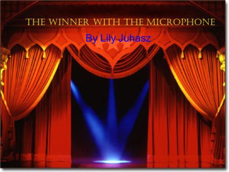 The winner with the Microphone By Lily Juhasz Amy practices singing for her talent show this evening Oh say can you see… Amy, do you have the microphon.
