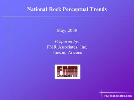 National Rock Perceptual Trends May, 2008 Prepared by: FMR Associates, Inc. Tucson, Arizona FMRassociates.com.