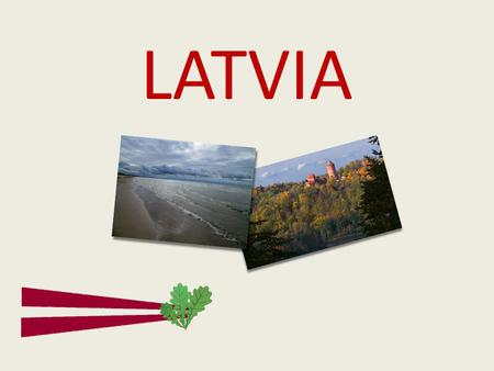 LATVIA. Location Located in Northern Europe One of the three Baltic states together with Estonia and Lithuania, also has land borders with Russia and.