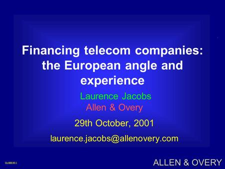 Co:888193.1Co:888193.1 ALLEN & OVERY Financing telecom companies: the European angle and experience Laurence Jacobs Allen & Overy 29th October, 2001