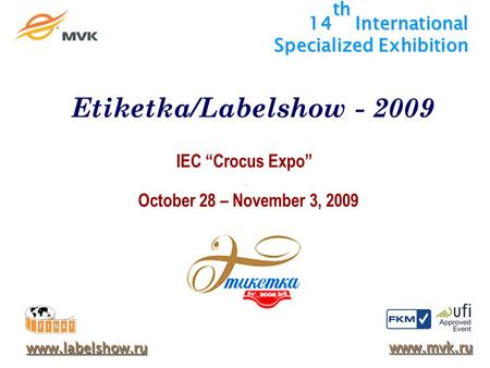 14 th International Specialized Exhibition IEC Crocus Expo October 28 – November 3, 2009 www.labelshow.ru www.mvk.ru Etiketka/Labelshow - 2009.
