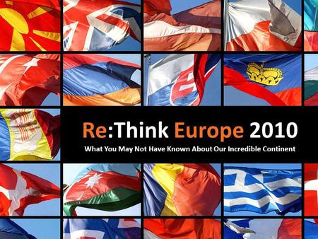 Re:Think Europe 2010 What You May Not Have Known About Our Incredible Continent.