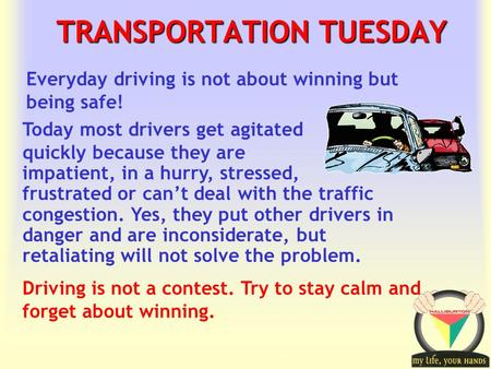 Transportation Tuesday TRANSPORTATION TUESDAY Driving is not a contest. Try to stay calm and forget about winning. Everyday driving is not about winning.