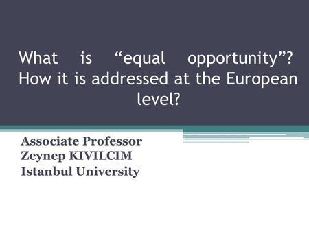 What is equal opportunity? How it is addressed at the European level? Associate Professor Zeynep KIVILCIM Istanbul University.