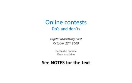 Online contests Dos and donts Digital Marketing First October 22 nd 2009 Gerda Van Damme Dreammachine See NOTES for the text.