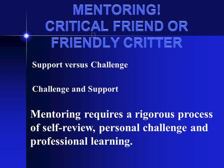 MENTORING! CRITICAL FRIEND OR FRIENDLY CRITTER Support versus Challenge Challenge and Support Mentoring requires a rigorous process of self-review, personal.