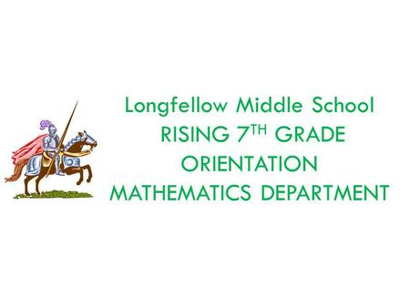 Longfellow Middle School RISING 7 TH GRADE ORIENTATION MATHEMATICS DEPARTMENT.