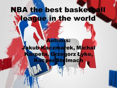NBA the best basketball league in the world Authors: Jakub Kaczmarek, Michał Karpeta, Grzegorz Łyko, Kacper Stelmach.