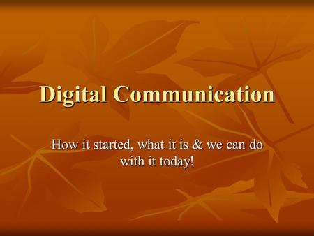 Digital Communication How it started, what it is & we can do with it today!