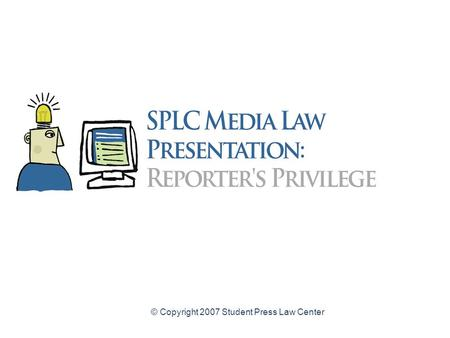 © Copyright 2007 Student Press Law Center. Reporters Privilege Law for High School Student Journalists A legal guide to protecting confidential sources.