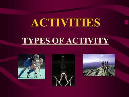 ACTIVITIES TYPES OF ACTIVITY. TYPES OF ACTIVITIES Activities can be individual, team or both. INDIVIDUAL- e.g. 100m sprint, gymnastics, swimming TEAM-