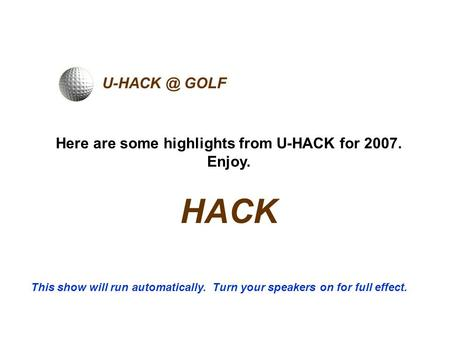 GOLF Here are some highlights from U-HACK for 2007. Enjoy. HACK This show will run automatically. Turn your speakers on for full effect.