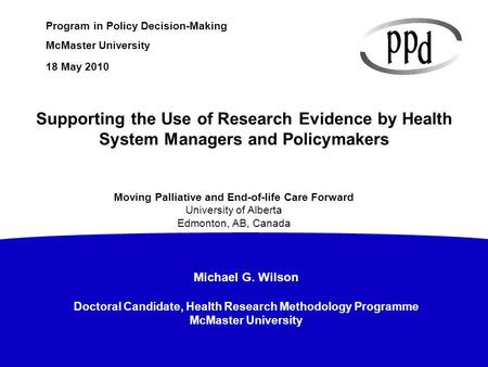 Michael G. Wilson Doctoral Candidate, Health Research Methodology Programme McMaster University Program in Policy Decision-Making McMaster University 18.