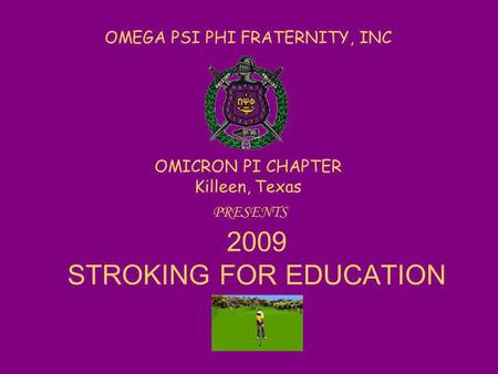 OMEGA PSI PHI FRATERNITY, INC OMICRON PI CHAPTER Killeen, Texas PRESENTS 2009 STROKING FOR EDUCATION.