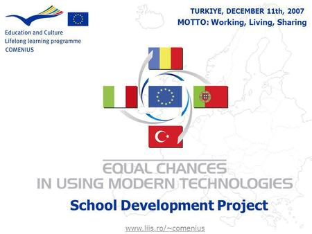 TURKIYE, DECEMBER 11th, 2007 School Development Project MOTTO: Working, Living, Sharing www.liis.ro/~comenius.