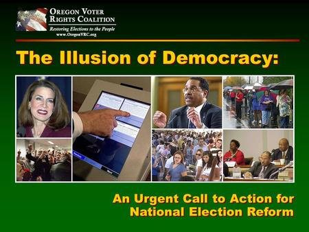 Www.OregonVRC.org The Illusion of Democracy: An Urgent Call to Action for National Election Reform An Urgent Call to Action for National Election Reform.