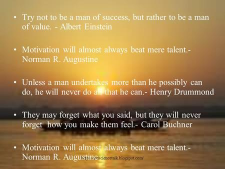 Try not to be a man of success, but rather to be a man of value. - Albert Einstein Motivation will almost always beat.