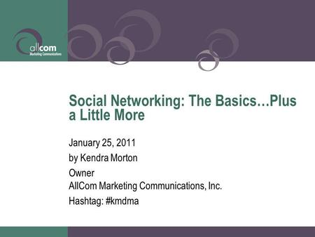 Social Networking: The Basics…Plus a Little More January 25, 2011 by Kendra Morton Owner AllCom Marketing Communications, Inc. Hashtag: #kmdma.