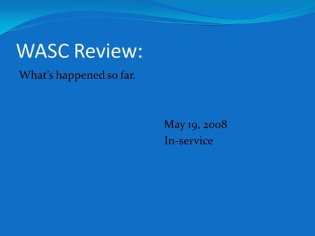 WASC Review: Whats happened so far. May 19, 2008 In-service.
