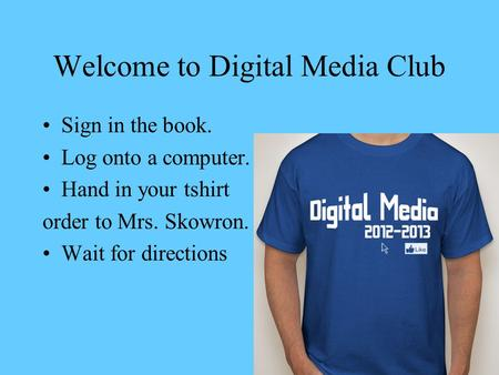 Welcome to Digital Media Club Sign in the book. Log onto a computer. Hand in your tshirt order to Mrs. Skowron. Wait for directions.