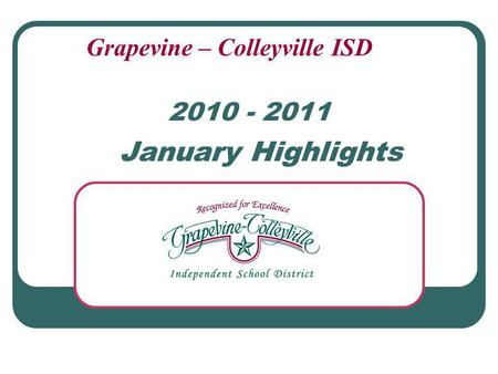 2010 - 2011 January Highlights Grapevine – Colleyville ISD.