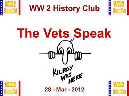 1 WW 2 History Club 28 - Mar - 2012 The Vets Speak.