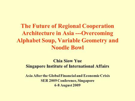 The Future of Regional Cooperation Architecture in Asia ---Overcoming Alphabet Soup, Variable Geometry and Noodle Bowl Chia Siow Yue Singapore Institute.