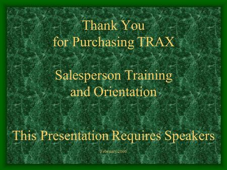Thank You for Purchasing TRAX Salesperson Training and Orientation This Presentation Requires Speakers February 2006.