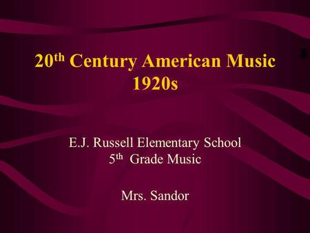 20 th Century American Music 1920s E.J. Russell Elementary School 5 th Grade Music Mrs. Sandor.