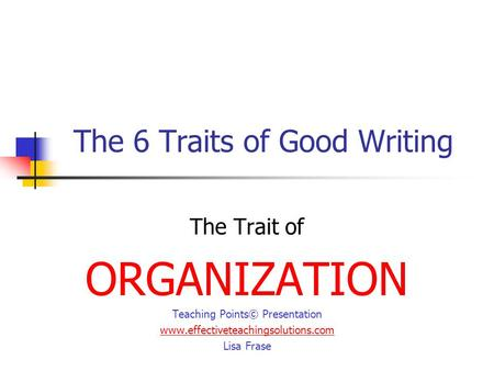 The 6 Traits of Good Writing The Trait of ORGANIZATION Teaching Points© Presentation www.effectiveteachingsolutions.com Lisa Frase.