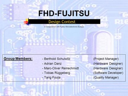 FHD-FUJITSU in Cooperation with Fujitsu Microelectronic Europe Group Members: - Berthold Schulwitz (Project Manager) - Adrian Danz(Hardware Designer) -