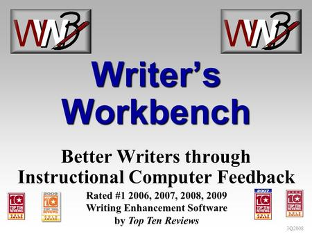 3Q2008 Writers Workbench Better Writers through Instructional Computer Feedback Rated #1 2006, 2007, 2008, 2009 Writing Enhancement Software by Top Ten.