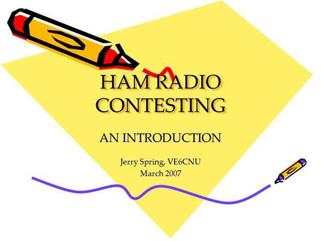 HAM RADIO CONTESTING AN INTRODUCTION Jerry Spring, VE6CNU March 2007.