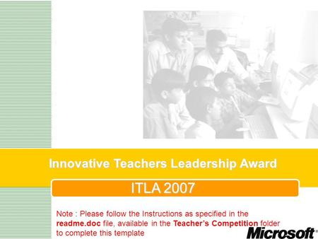 Innovative Teachers Leadership Award ITLA 2007 Note : Please follow the Instructions as specified in the readme.doc file, available in the Teachers Competition.