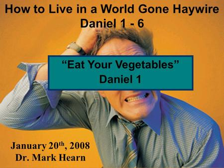 January 20 th, 2008 Dr. Mark Hearn How to Live in a World Gone Haywire Daniel 1 - 6 Eat Your Vegetables Daniel 1.