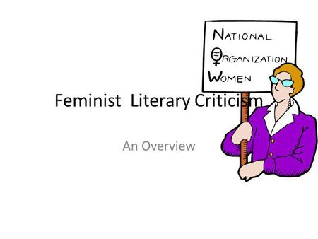 Feminist Literary Criticism An Overview. Fem Lit Crit is not... About man-hating Mostly explored by lesbians About women wanting to oppress men An outdated.