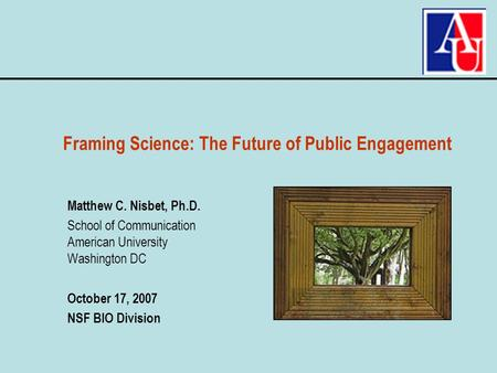 Matthew C. Nisbet, Ph.D. School of Communication American University Washington DC October 17, 2007 NSF BIO Division Framing Science: The Future of Public.