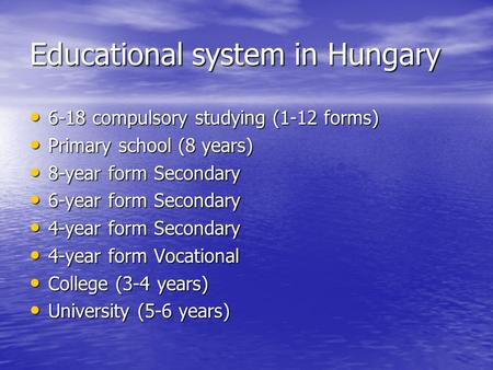 Educational system in Hungary 6-18 compulsory studying (1-12 forms) 6-18 compulsory studying (1-12 forms) Primary school (8 years) Primary school (8 years)