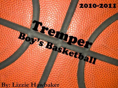 Tremper Boys Basketball By: Lizzie Hawbaker 2010-2011.