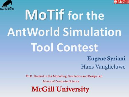 McGill University School of Computer Science Ph.D. Student in the Modelling, Simulation and Design Lab GraBaTS08 Eugene Syriani Hans Vangheluwe.
