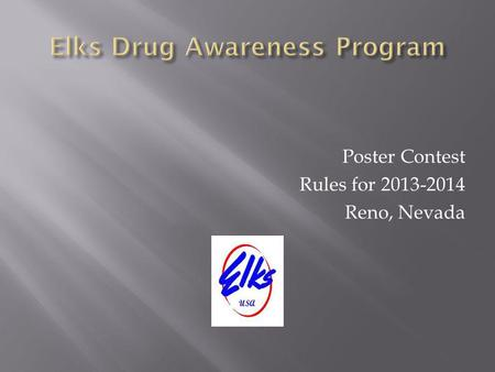 Poster Contest Rules for 2013-2014 Reno, Nevada. Involve children, schools and parents in the Elks Drug Awareness Program Create an opportunity for a.