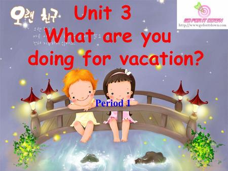 Unit 3 What are you doing for vacation? Period 1.