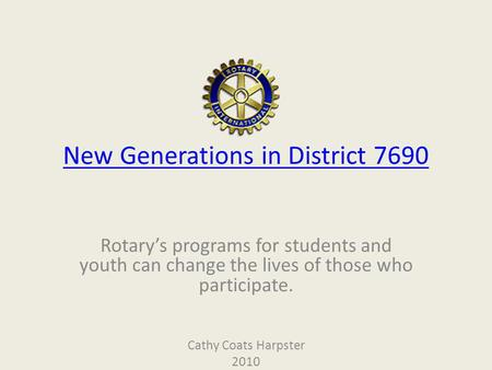 New Generations in District 7690 Rotarys programs for students and youth can change the lives of those who participate. Cathy Coats Harpster 2010.